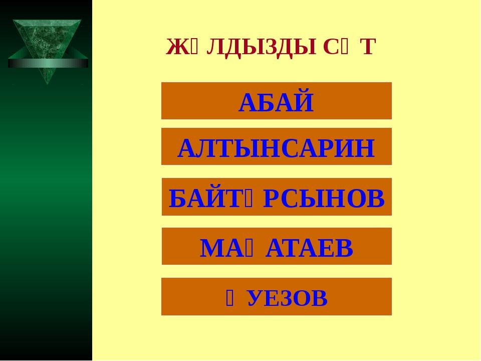 ЖҰЛДЫЗДЫ СӘТ АБАЙ АЛТЫНСАРИН ӘУЕЗОВ БАЙТҰРСЫНОВ МАҚАТАЕВ