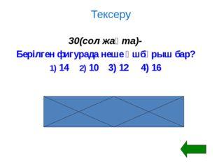 Тексеру 30(сол жақта)- Берілген фигурада неше үшбұрыш бар? 1) 142) 10 3) 1