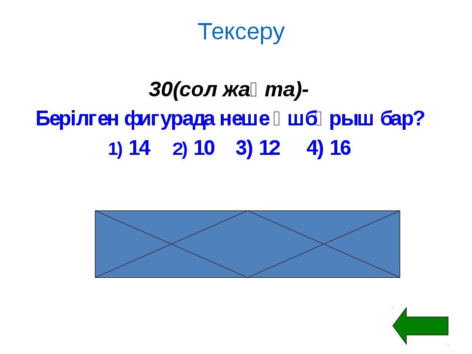 Тексеру 30(сол жақта)- Берілген фигурада неше үшбұрыш бар? 1) 142) 10 3) 1...