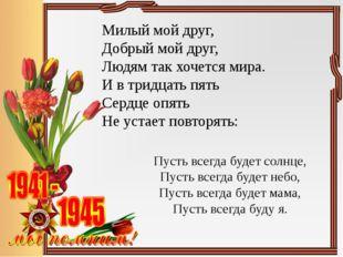 Милый мой друг, Добрый мой друг, Людям так хочется мира. И в тридцать пять Се