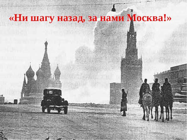 «Ни шагу назад, за нами Москва!»