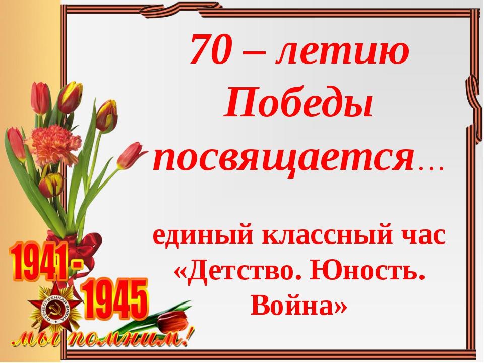 70 – летию Победы посвящается… единый классный час «Детство. Юность. Война»