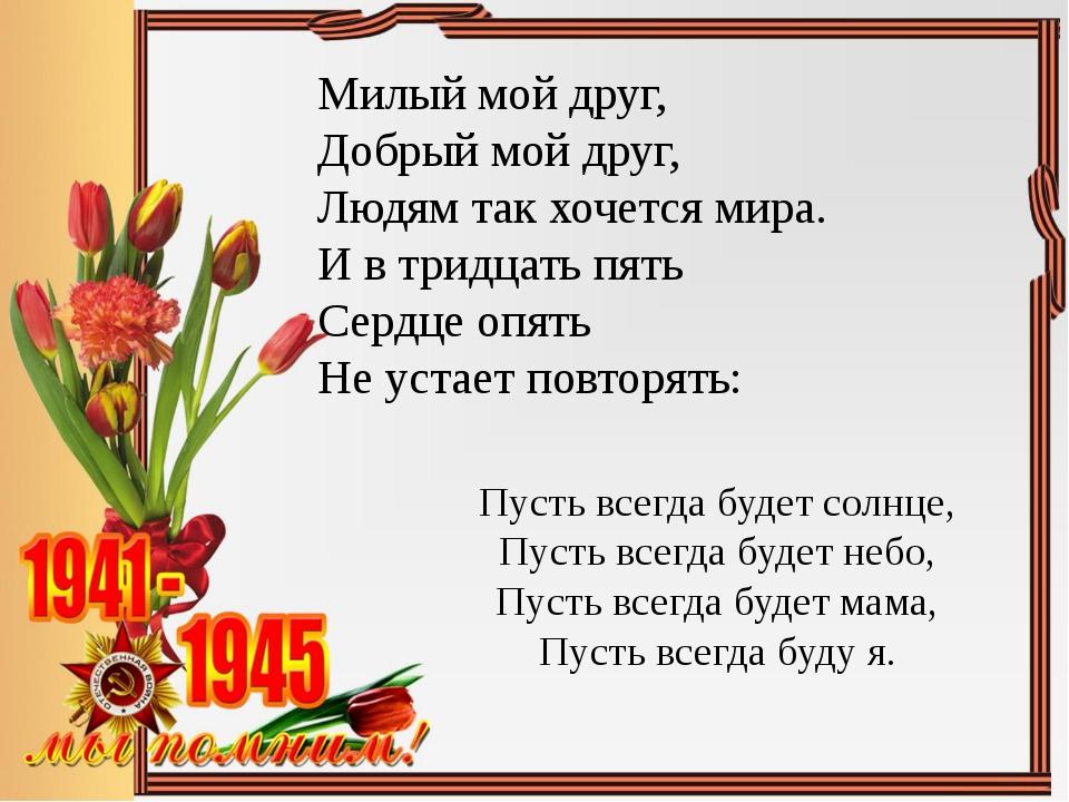 Милый мой друг, Добрый мой друг, Людям так хочется мира. И в тридцать пять Се...