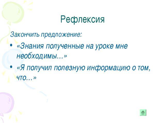 Рефлексия Закончить предложение: «Знания полученные на уроке мне необходимы…»...