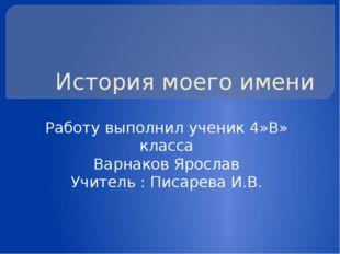 История моего имени Работу выполнил ученик 4»В» класса Варнаков Ярослав Учите