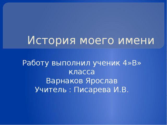 История моего имени Работу выполнил ученик 4»В» класса Варнаков Ярослав Учите...