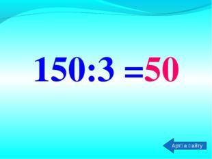 150:3 =50 Артқа қайту
