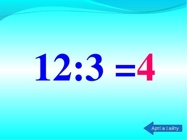 12:3 =4 Артқа қайту