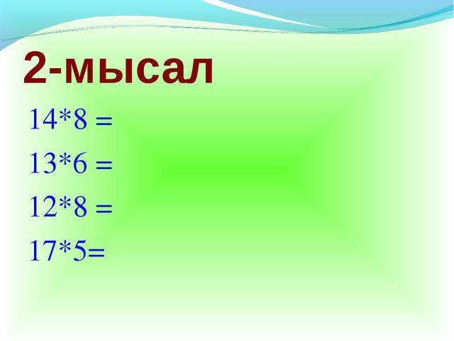 2-мысал 14*8 = 13*6 = 12*8 = 17*5=