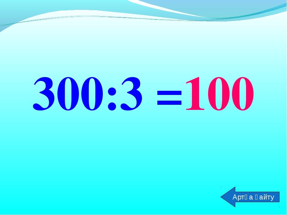 300:3 =100 Артқа қайту