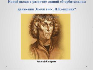 Какой вклад в развитие знаний об орбитальном движении Земли внес, Н.Коперник?