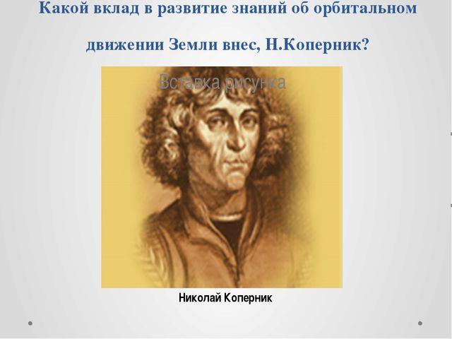Какой вклад в развитие знаний об орбитальном движении Земли внес, Н.Коперник?...
