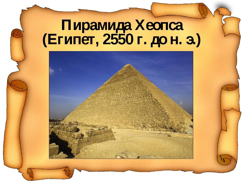 Пирамида Хеопса (Египет, 2550 г. до н. э.)