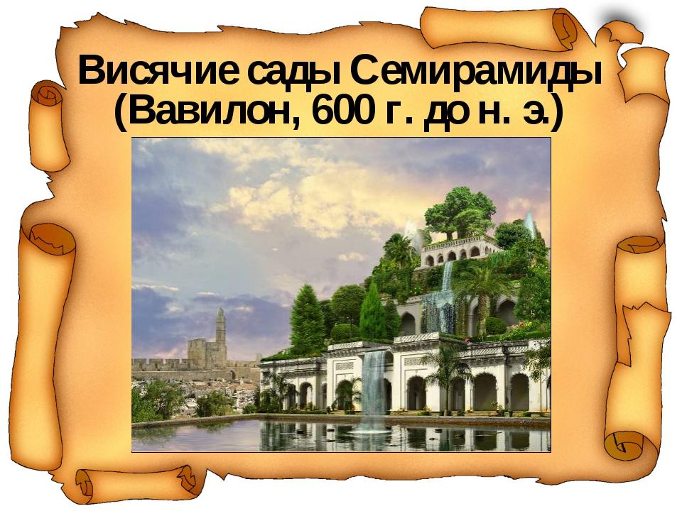 Висячие сады Семирамиды (Вавилон, 600 г. до н. э.)
