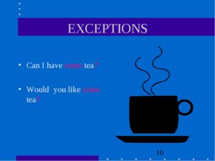 EXCEPTIONS Can I have some tea? Would you like some tea?