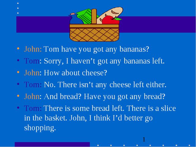 John: Tom have you got any bananas? Tom: Sorry, I haven't got any bananas lef...