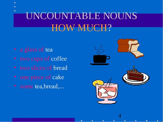 UNCOUNTABLE NOUNS HOW MUCH? a glass of tea two cups of coffee two slices of b...