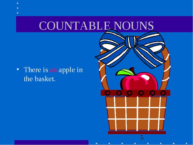 COUNTABLE NOUNS There is an apple in the basket.