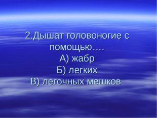 2.Дышат головоногие с помощью…. А) жабр Б) легких В) легочных мешков