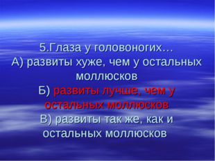 5.Глаза у головоногих… А) развиты хуже, чем у остальных моллюсков Б) развиты