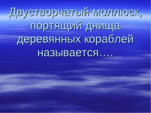 Двустворчатый моллюск, портящий днища деревянных кораблей называется….