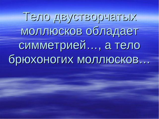 Тело двустворчатых моллюсков обладает симметрией…, а тело брюхоногих моллюсков…