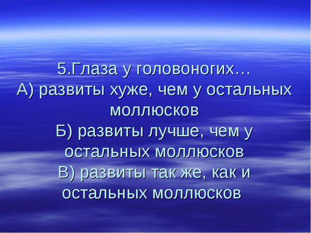 5.Глаза у головоногих… А) развиты хуже, чем у остальных моллюсков Б) развиты...