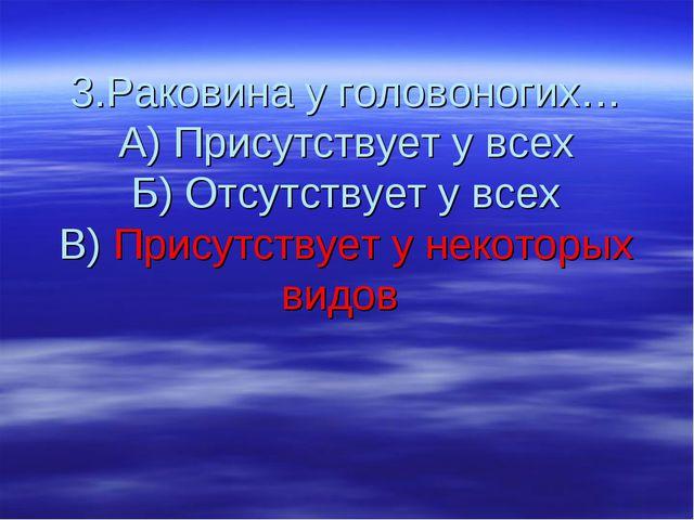3.Раковина у головоногих… А) Присутствует у всех Б) Отсутствует у всех В) При...