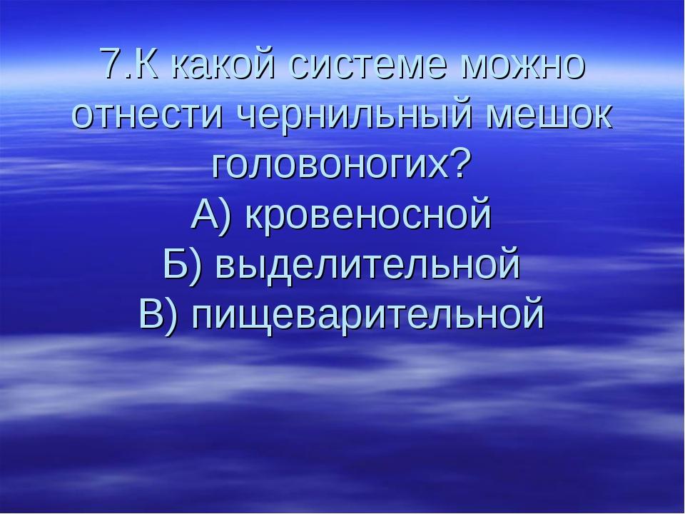 7.К какой системе можно отнести чернильный мешок головоногих? А) кровеносной...