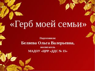 «Герб моей семьи» Подготовили: Беляева Ольга Валерьевна, воспитатель МАДОУ «Ц