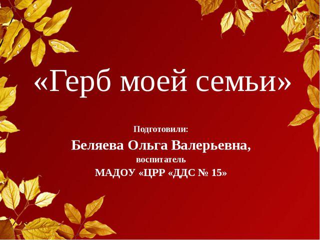 «Герб моей семьи» Подготовили: Беляева Ольга Валерьевна, воспитатель МАДОУ «Ц...
