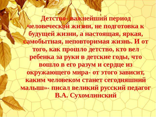 Детство- важнейший период человеческой жизни, не подготовка к будущей жизни,...