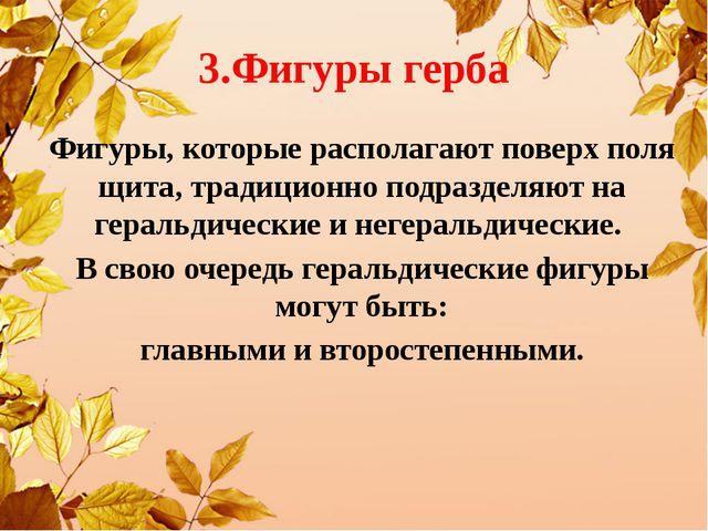 3.Фигуры герба Фигуры, которые располагают поверх поля щита, традиционно под...