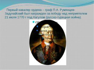 Первый кавалер ордена – граф П.А. Румянцев-Задунайский был награжден за побе