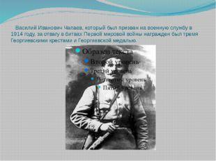 Василий Иванович Чапаев, который был призван на военную службу в 1914 году,