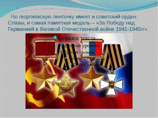 Но георгиевскую ленточку имеет и советский орден Славы, и самая памятная мед