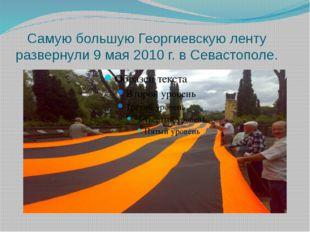 Самую большую Георгиевскую ленту развернули 9 мая 2010 г. в Севастополе.
