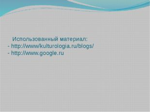 Использованный материал: - http://www/kulturologia.ru/blogs/ - http://www.go