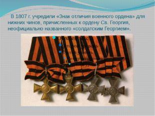В 1807 г. учредили «Знак отличия военного ордена» для нижних чинов, причисле