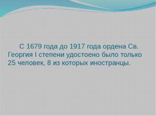 С 1679 года до 1917 года ордена Св. Георгия I степени удостоено было только