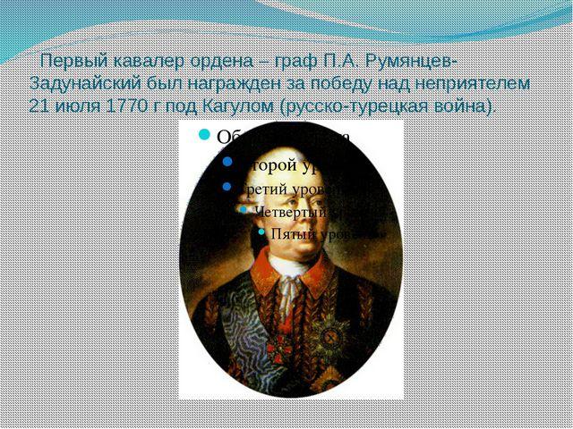Первый кавалер ордена – граф П.А. Румянцев-Задунайский был награжден за побе...