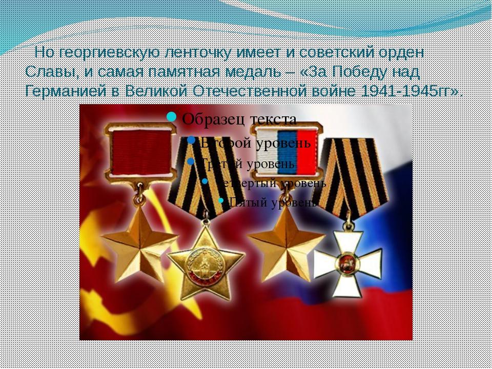 Но георгиевскую ленточку имеет и советский орден Славы, и самая памятная мед...