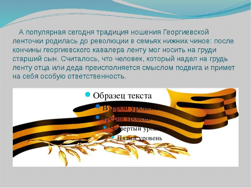 А популярная сегодня традиция ношения Георгиевской ленточки родилась до рево...