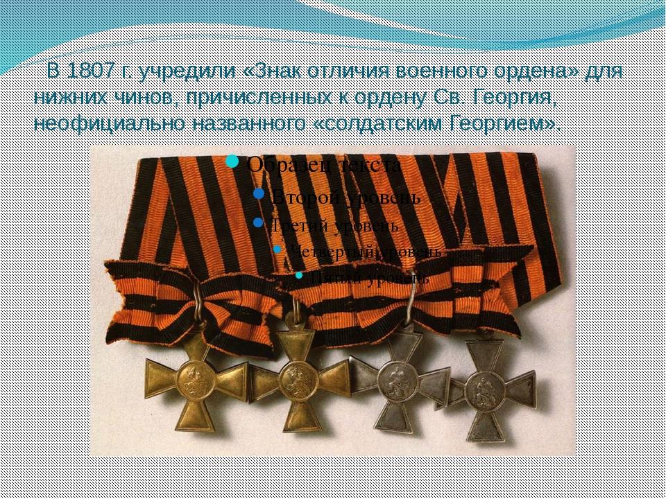 В 1807 г. учредили «Знак отличия военного ордена» для нижних чинов, причисле...