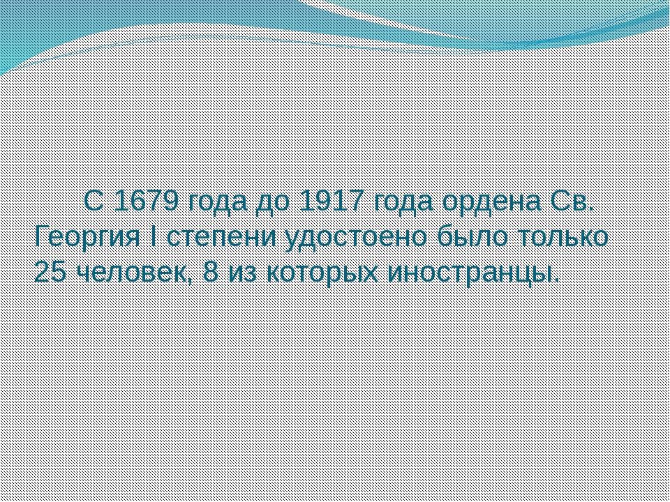 С 1679 года до 1917 года ордена Св. Георгия I степени удостоено было только...
