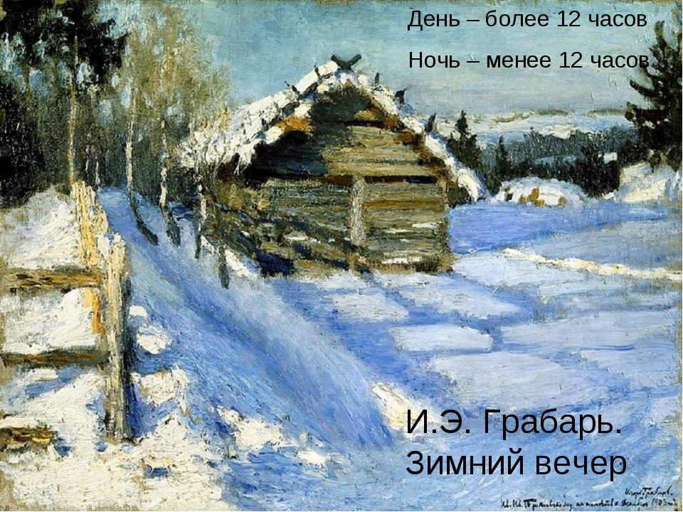 И.Э. Грабарь. Зимний вечер День – более 12 часов Ночь – менее 12 часов