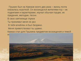 Пушкин был на Кавказе всего два раза – жизнь поэта оказалась короткой. Он