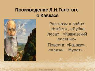 Произведение Л.Н.Толстого о Кавказе Рассказы о войне: «Набег» , «Рубка леса»