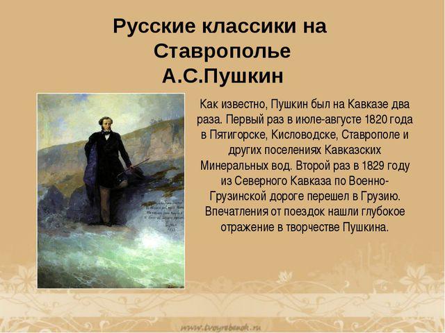 Русские классики на Ставрополье А.С.Пушкин Как известно, Пушкин был на Кавказ...