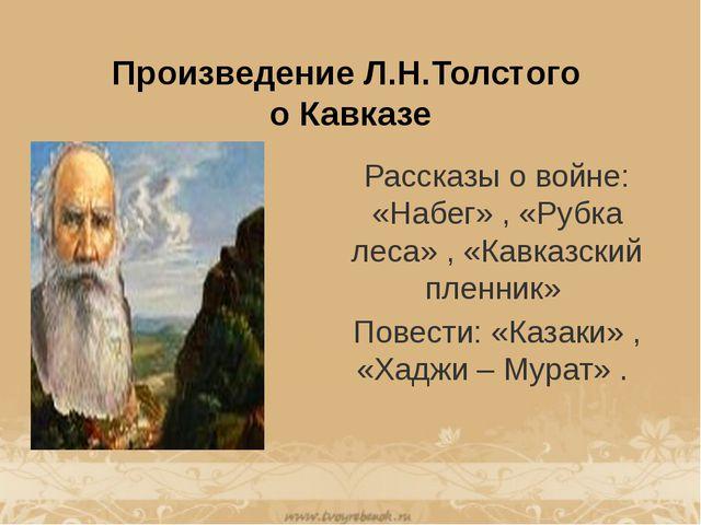 Произведение Л.Н.Толстого о Кавказе Рассказы о войне: «Набег» , «Рубка леса»...